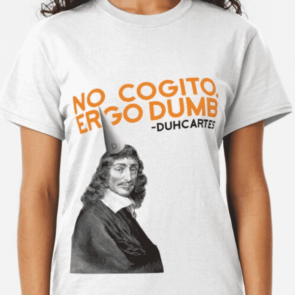 No Cogito, Ergo Dumb - Philosophy Shirt